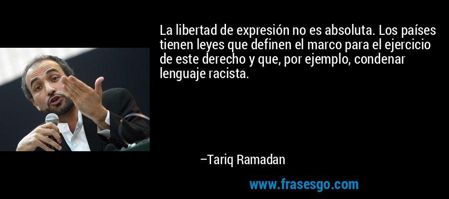 La libertad de expresión no es absoluta. Los países tienen leyes que definen el marco para el ejercicio de este derecho y que, por ejemplo, condenar lenguaje racista. – Tariq Ramadan