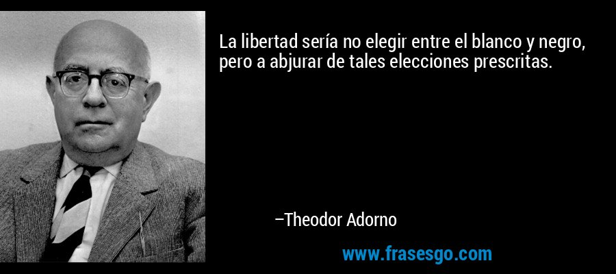 La libertad sería no elegir entre el blanco y negro, pero a abjurar de tales elecciones prescritas. – Theodor Adorno