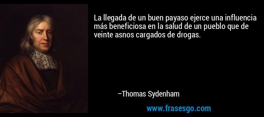 La llegada de un buen payaso ejerce una influencia más beneficiosa en la salud de un pueblo que de veinte asnos cargados de drogas. – Thomas Sydenham