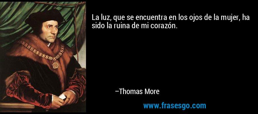 La luz, que se encuentra en los ojos de la mujer, ha sido la ruina de mi corazón. – Thomas More