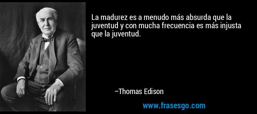 La madurez es a menudo más absurda que la juventud y con mucha frecuencia es más injusta que la juventud. – Thomas Edison
