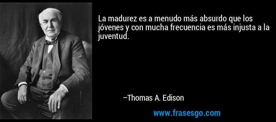La madurez es a menudo más absurdo que los jóvenes y con mucha frecuencia es más injusta a la juventud. – Thomas A. Edison