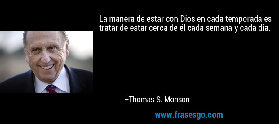 La manera de estar con Dios en cada temporada es tratar de estar cerca de él cada semana y cada día. – Thomas S. Monson