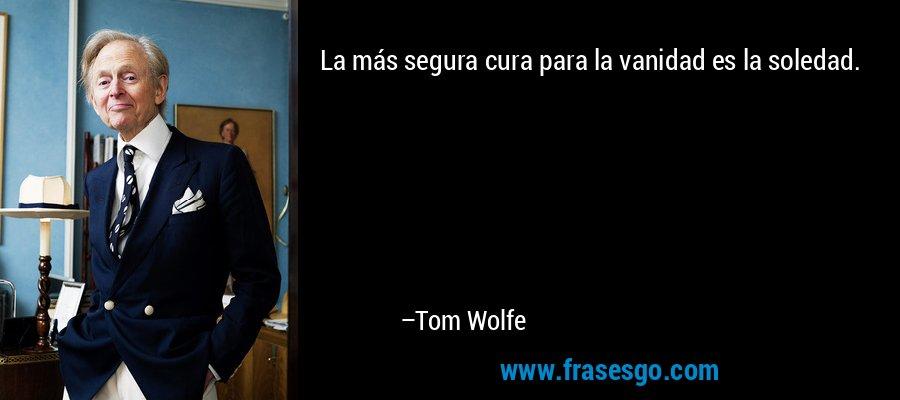 La más segura cura para la vanidad es la soledad. – Tom Wolfe