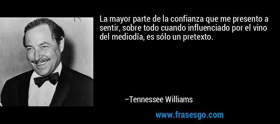 La mayor parte de la confianza que me presento a sentir, sobre todo cuando influenciado por el vino del mediodía, es sólo un pretexto. – Tennessee Williams