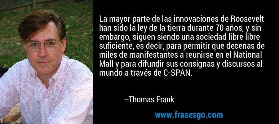 La mayor parte de las innovaciones de Roosevelt han sido la ley de la tierra durante 70 años, y sin embargo, siguen siendo una sociedad libre libre suficiente, es decir, para permitir que decenas de miles de manifestantes a reunirse en el National Mall y para difundir sus consignas y discursos al mundo a través de C-SPAN. – Thomas Frank