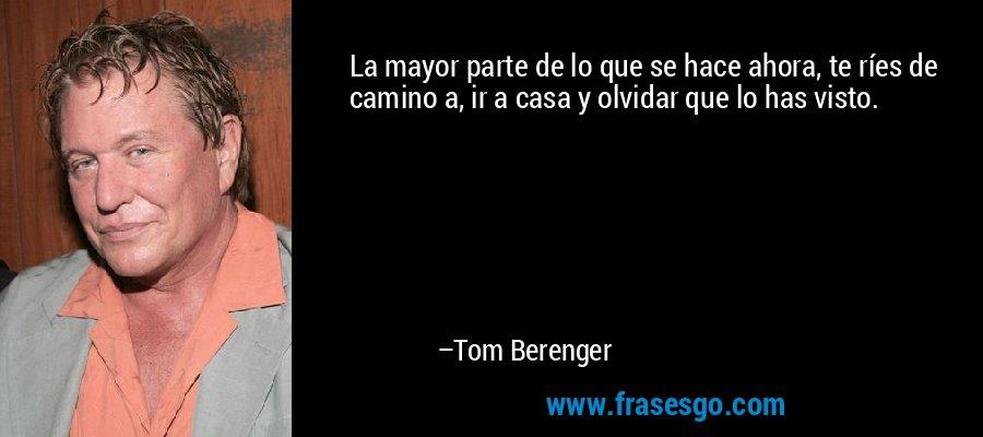 La mayor parte de lo que se hace ahora, te ríes de camino a, ir a casa y olvidar que lo has visto. – Tom Berenger