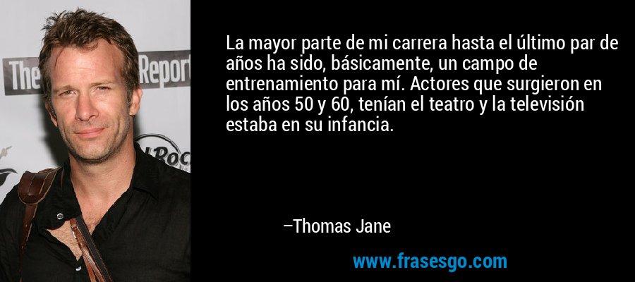 La mayor parte de mi carrera hasta el último par de años ha sido, básicamente, un campo de entrenamiento para mí. Actores que surgieron en los años 50 y 60, tenían el teatro y la televisión estaba en su infancia. – Thomas Jane
