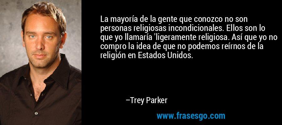 La mayoría de la gente que conozco no son personas religiosas incondicionales. Ellos son lo que yo llamaría 'ligeramente religiosa. Así que yo no compro la idea de que no podemos reírnos de la religión en Estados Unidos. – Trey Parker