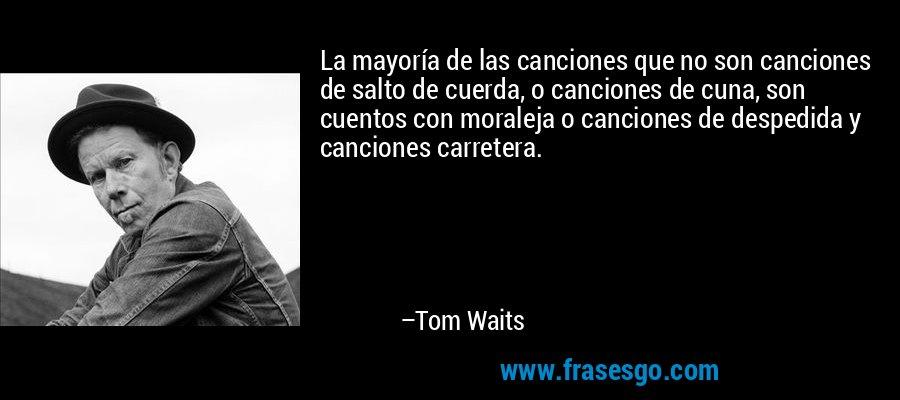 La mayoría de las canciones que no son canciones de salto de cuerda, o canciones de cuna, son cuentos con moraleja o canciones de despedida y canciones carretera. – Tom Waits