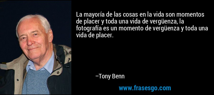 La mayoría de las cosas en la vida son momentos de placer y toda una vida de vergüenza, la fotografía es un momento de vergüenza y toda una vida de placer. – Tony Benn