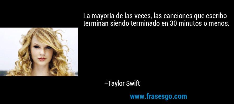 La mayoría de las veces, las canciones que escribo terminan siendo terminado en 30 minutos o menos. – Taylor Swift