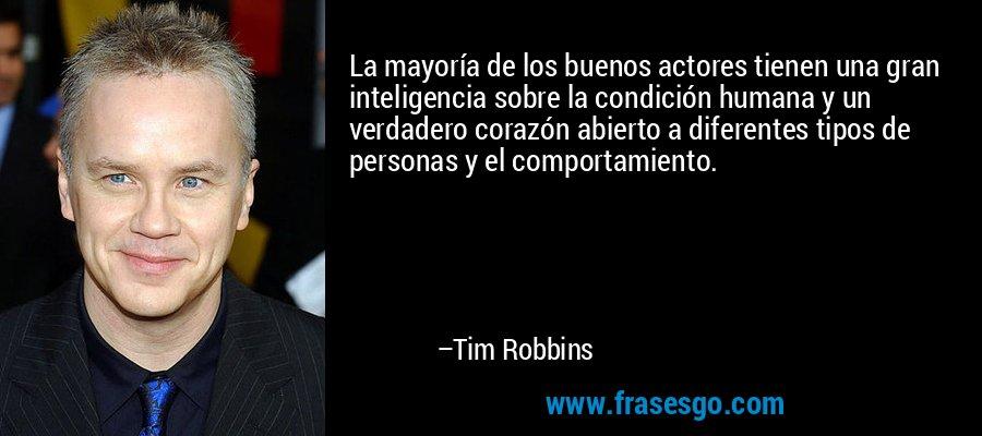 La mayoría de los buenos actores tienen una gran inteligencia sobre la condición humana y un verdadero corazón abierto a diferentes tipos de personas y el comportamiento. – Tim Robbins