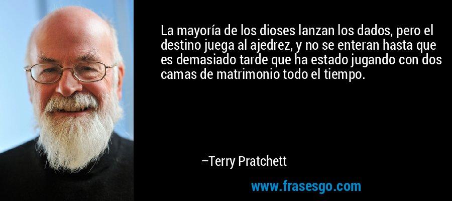 La mayoría de los dioses lanzan los dados, pero el destino juega al ajedrez, y no se enteran hasta que es demasiado tarde que ha estado jugando con dos camas de matrimonio todo el tiempo. – Terry Pratchett
