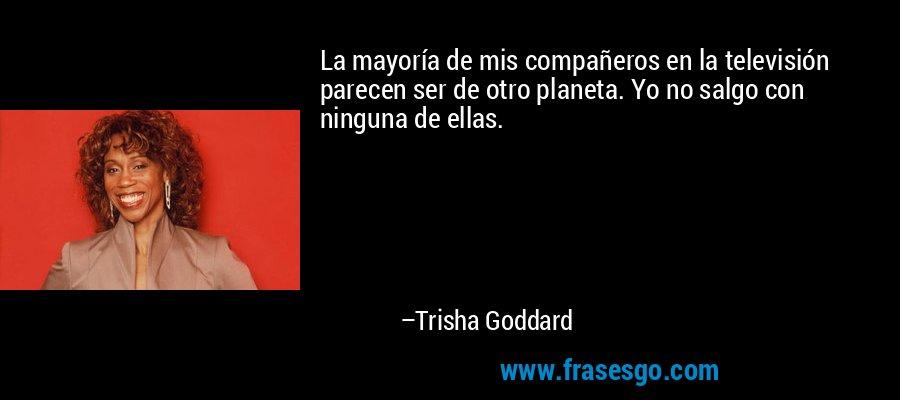La mayoría de mis compañeros en la televisión parecen ser de otro planeta. Yo no salgo con ninguna de ellas. – Trisha Goddard