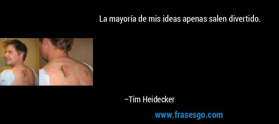 La mayoría de mis ideas apenas salen divertido. – Tim Heidecker