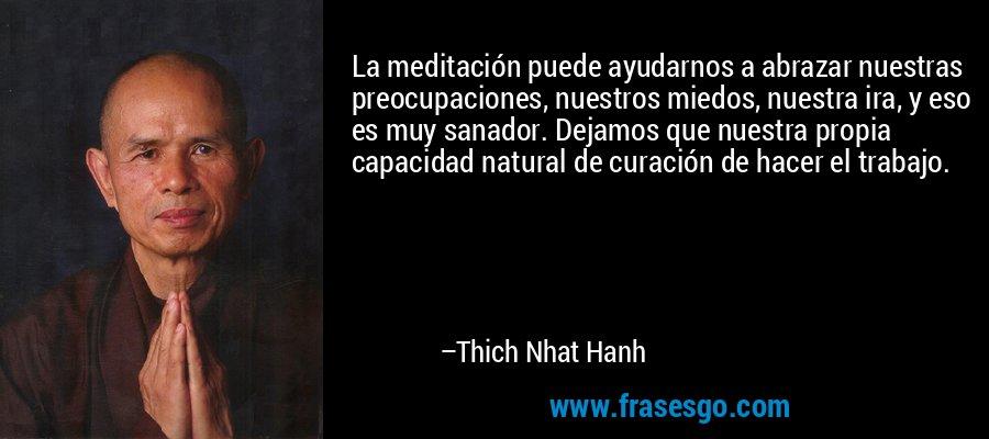 La meditación puede ayudarnos a abrazar nuestras preocupaciones, nuestros miedos, nuestra ira, y eso es muy sanador. Dejamos que nuestra propia capacidad natural de curación de hacer el trabajo. – Thich Nhat Hanh