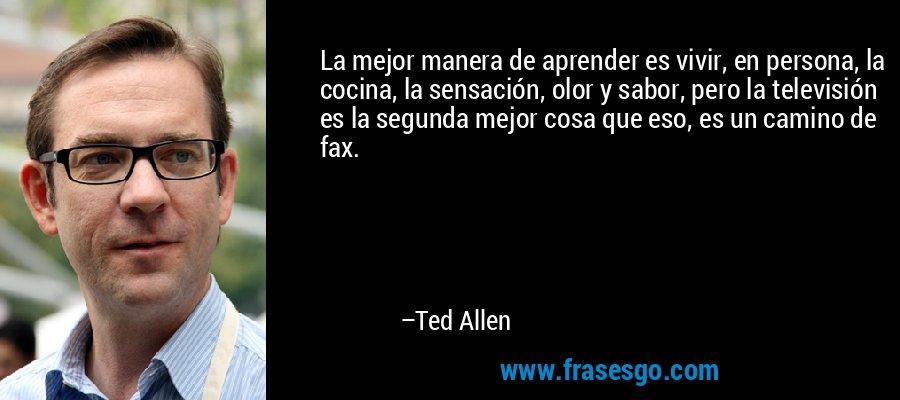 La mejor manera de aprender es vivir, en persona, la cocina, la sensación, olor y sabor, pero la televisión es la segunda mejor cosa que eso, es un camino de fax. – Ted Allen