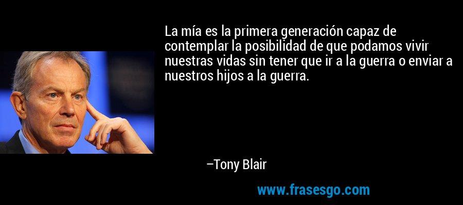 La mía es la primera generación capaz de contemplar la posibilidad de que podamos vivir nuestras vidas sin tener que ir a la guerra o enviar a nuestros hijos a la guerra. – Tony Blair