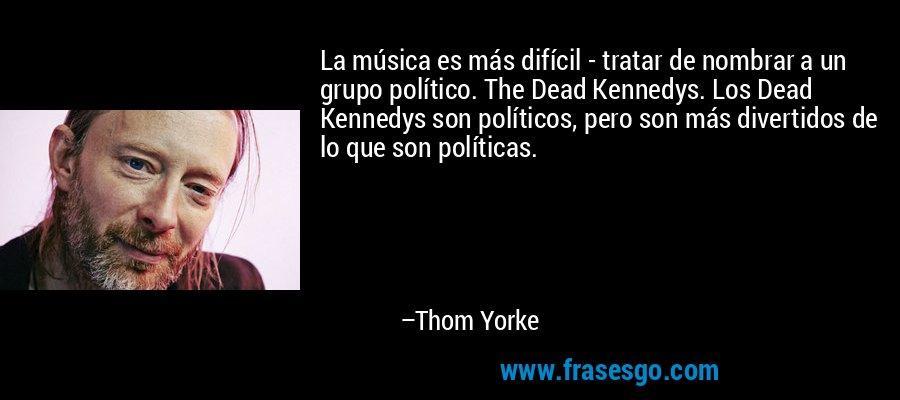 La música es más difícil - tratar de nombrar a un grupo político. The Dead Kennedys. Los Dead Kennedys son políticos, pero son más divertidos de lo que son políticas. – Thom Yorke