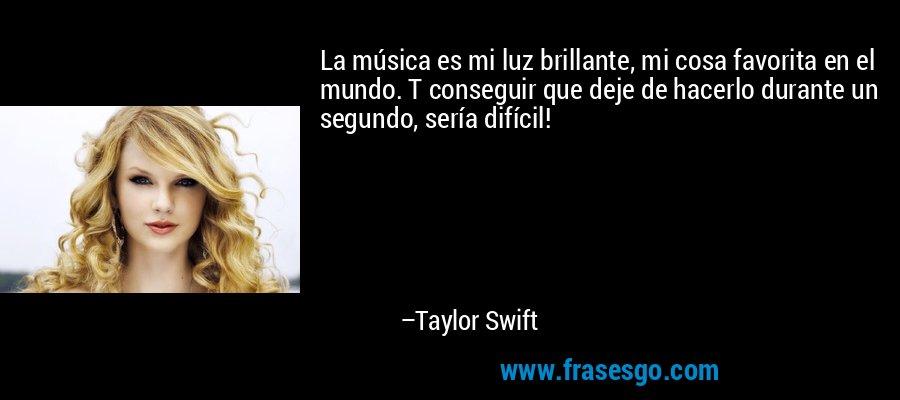 La música es mi luz brillante, mi cosa favorita en el mundo. T conseguir que deje de hacerlo durante un segundo, sería difícil! – Taylor Swift