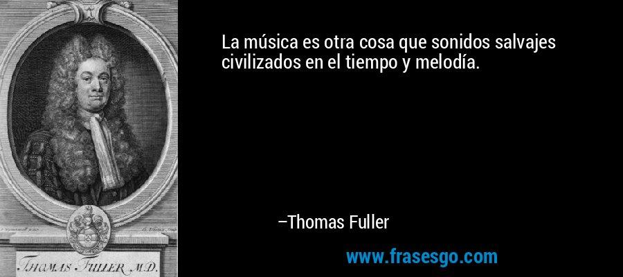 La música es otra cosa que sonidos salvajes civilizados en el tiempo y melodía. – Thomas Fuller