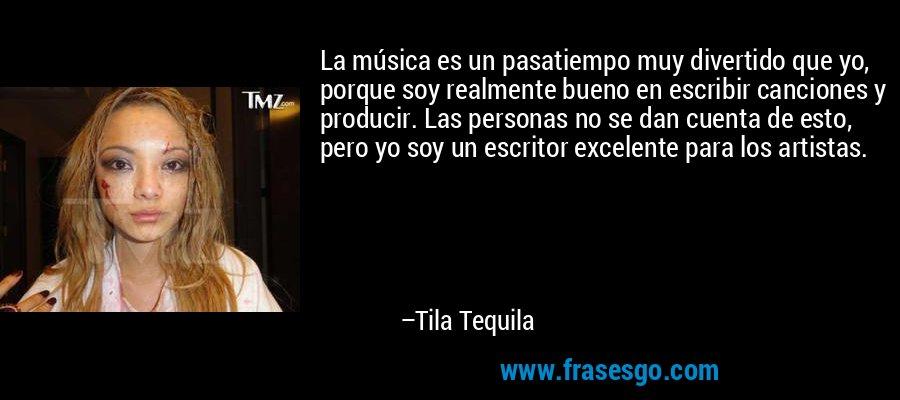 La música es un pasatiempo muy divertido que yo, porque soy realmente bueno en escribir canciones y producir. Las personas no se dan cuenta de esto, pero yo soy un escritor excelente para los artistas. – Tila Tequila