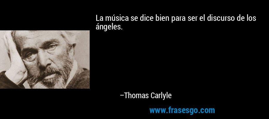 La música se dice bien para ser el discurso de los ángeles. – Thomas Carlyle