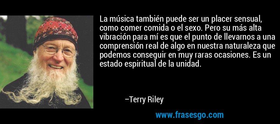 La música también puede ser un placer sensual, como comer comida o el sexo. Pero su más alta vibración para mí es que el punto de llevarnos a una comprensión real de algo en nuestra naturaleza que podemos conseguir en muy raras ocasiones. Es un estado espiritual de la unidad. – Terry Riley