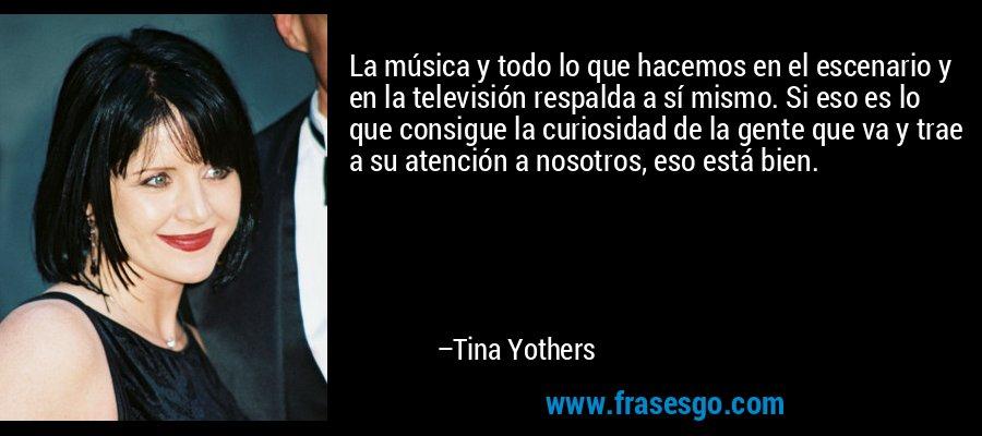 La música y todo lo que hacemos en el escenario y en la televisión respalda a sí mismo. Si eso es lo que consigue la curiosidad de la gente que va y trae a su atención a nosotros, eso está bien. – Tina Yothers