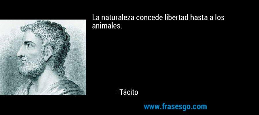 La naturaleza concede libertad hasta a los animales. – Tácito