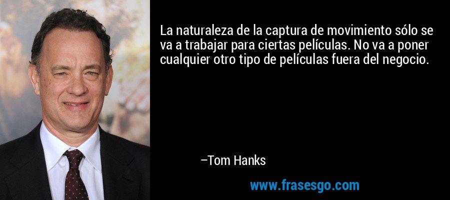 La naturaleza de la captura de movimiento sólo se va a trabajar para ciertas películas. No va a poner cualquier otro tipo de películas fuera del negocio. – Tom Hanks