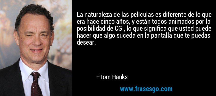 La naturaleza de las películas es diferente de lo que era hace cinco años, y están todos animados por la posibilidad de CGI, lo que significa que usted puede hacer que algo suceda en la pantalla que te puedas desear. – Tom Hanks