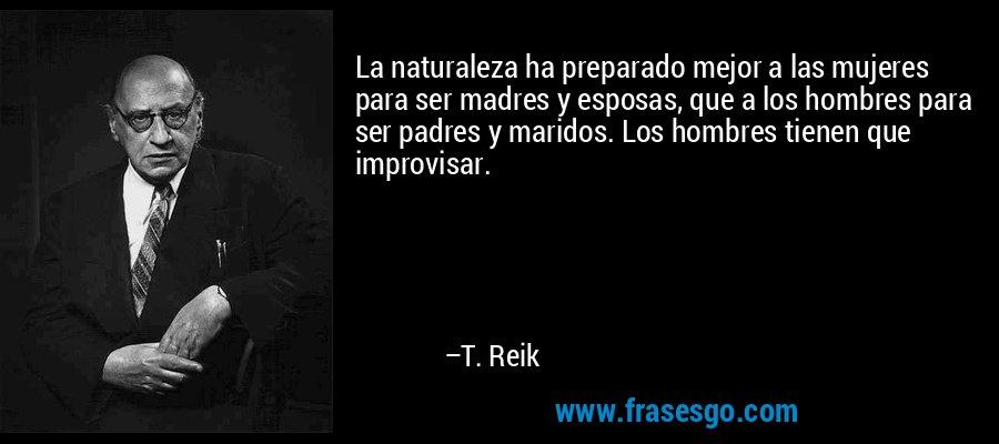 La naturaleza ha preparado mejor a las mujeres para ser madres y esposas, que a los hombres para ser padres y maridos. Los hombres tienen que improvisar. – T. Reik