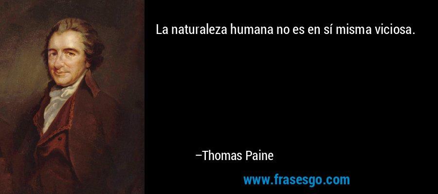 La naturaleza humana no es en sí misma viciosa. – Thomas Paine