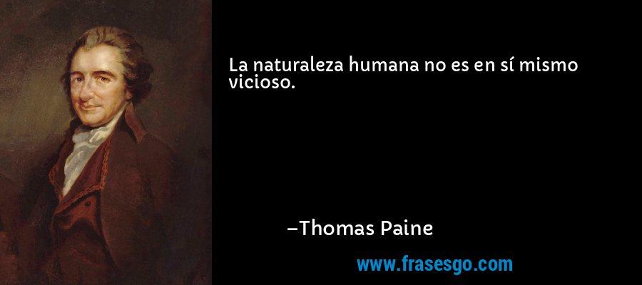 La naturaleza humana no es en sí mismo vicioso. – Thomas Paine