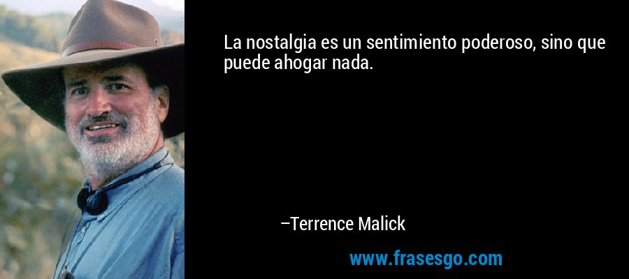 La nostalgia es un sentimiento poderoso, sino que puede ahogar nada. – Terrence Malick