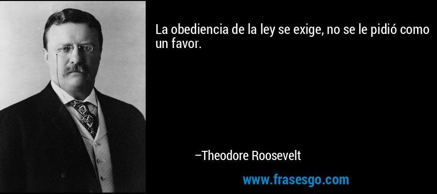 La obediencia de la ley se exige, no se le pidió como un favor. – Theodore Roosevelt