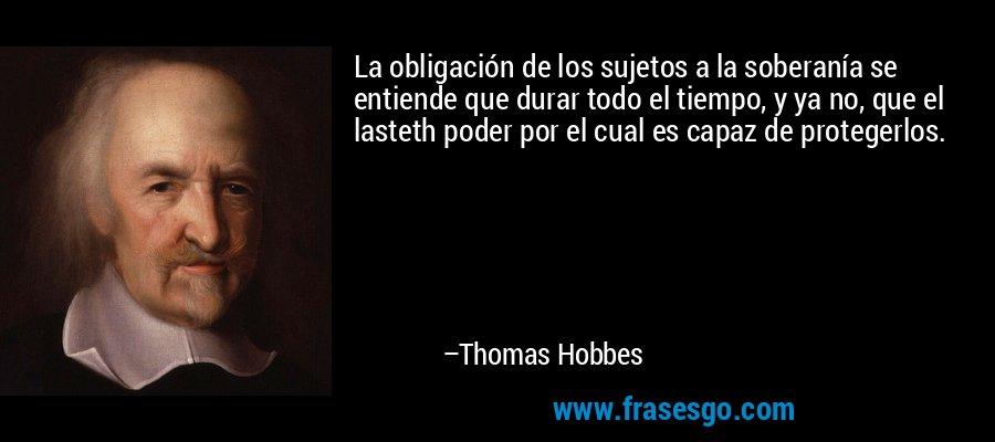 La obligación de los sujetos a la soberanía se entiende que durar todo el tiempo, y ya no, que el lasteth poder por el cual es capaz de protegerlos. – Thomas Hobbes