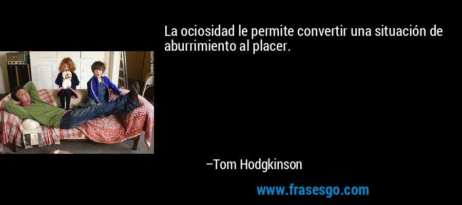 La ociosidad le permite convertir una situación de aburrimiento al placer. – Tom Hodgkinson