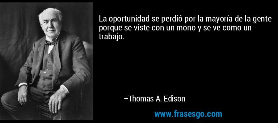La oportunidad se perdió por la mayoría de la gente porque se viste con un mono y se ve como un trabajo. – Thomas A. Edison