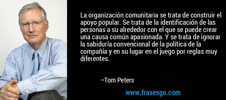 La organización comunitaria se trata de construir el apoyo popular. Se trata de la identificación de las personas a su alrededor con el que se puede crear una causa común apasionada. Y se trata de ignorar la sabiduría convencional de la política de la compañía y en su lugar en el juego por reglas muy diferentes. – Tom Peters