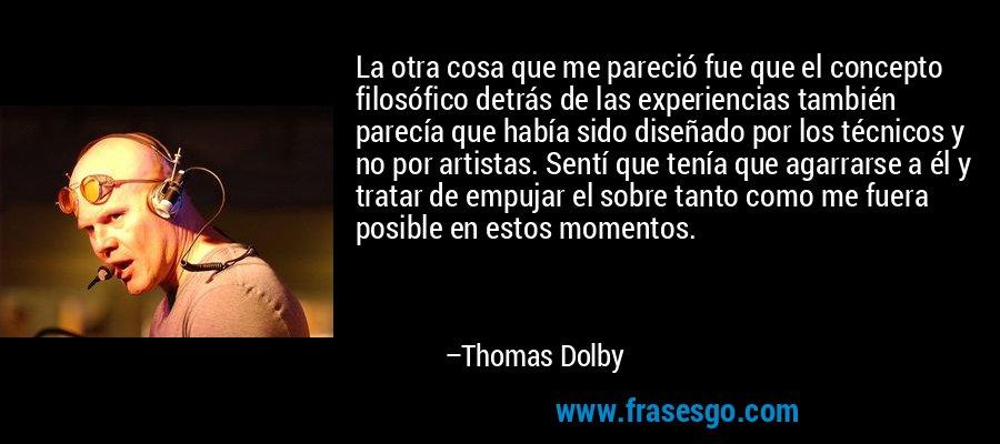 La otra cosa que me pareció fue que el concepto filosófico detrás de las experiencias también parecía que había sido diseñado por los técnicos y no por artistas. Sentí que tenía que agarrarse a él y tratar de empujar el sobre tanto como me fuera posible en estos momentos. – Thomas Dolby