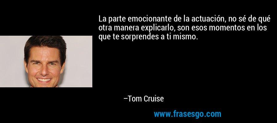 La parte emocionante de la actuación, no sé de qué otra manera explicarlo, son esos momentos en los que te sorprendes a ti mismo. – Tom Cruise