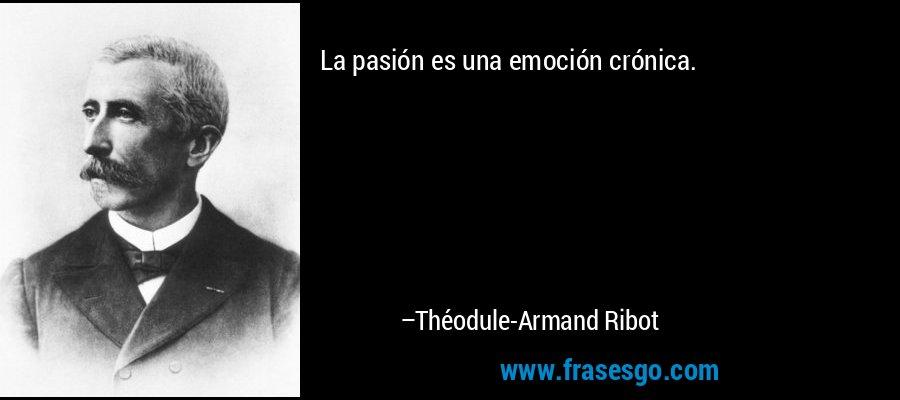 La pasión es una emoción crónica. – Théodule-Armand Ribot