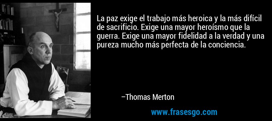 La paz exige el trabajo más heroica y la más difícil de sacrificio. Exige una mayor heroísmo que la guerra. Exige una mayor fidelidad a la verdad y una pureza mucho más perfecta de la conciencia. – Thomas Merton