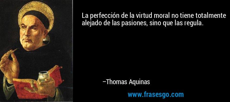 La perfección de la virtud moral no tiene totalmente alejado de las pasiones, sino que las regula. – Thomas Aquinas