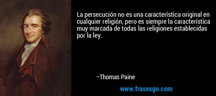 La persecución no es una característica original en cualquier religión, pero es siempre la característica muy marcada de todas las religiones establecidas por la ley. – Thomas Paine