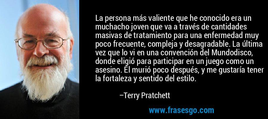La persona más valiente que he conocido era un muchacho joven que va a través de cantidades masivas de tratamiento para una enfermedad muy poco frecuente, compleja y desagradable. La última vez que lo vi en una convención del Mundodisco, donde eligió para participar en un juego como un asesino. Él murió poco después, y me gustaría tener la fortaleza y sentido del estilo. – Terry Pratchett