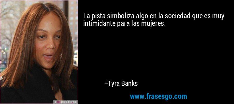 La pista simboliza algo en la sociedad que es muy intimidante para las mujeres. – Tyra Banks